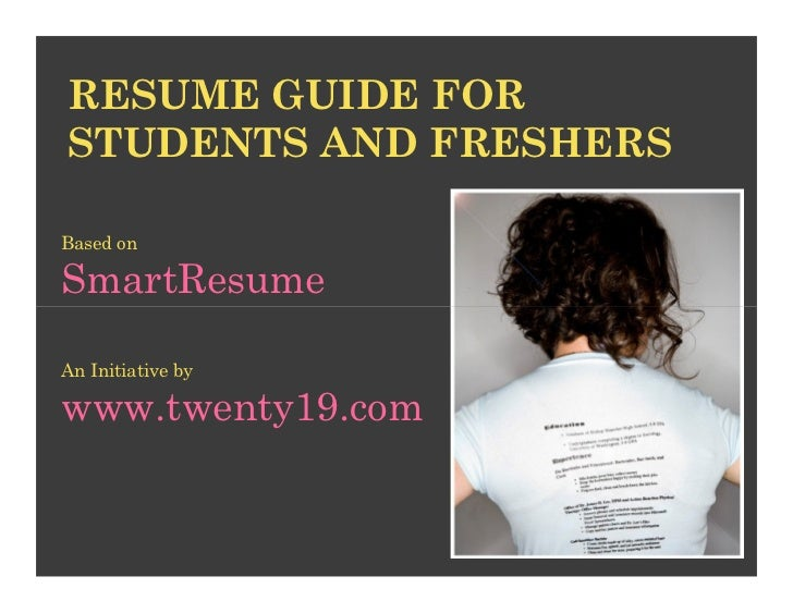 RESUME GUIDE FOR STUDENTS AND FRESHERS  Based on  SmartResume  An Initiative by  www.twenty19.com