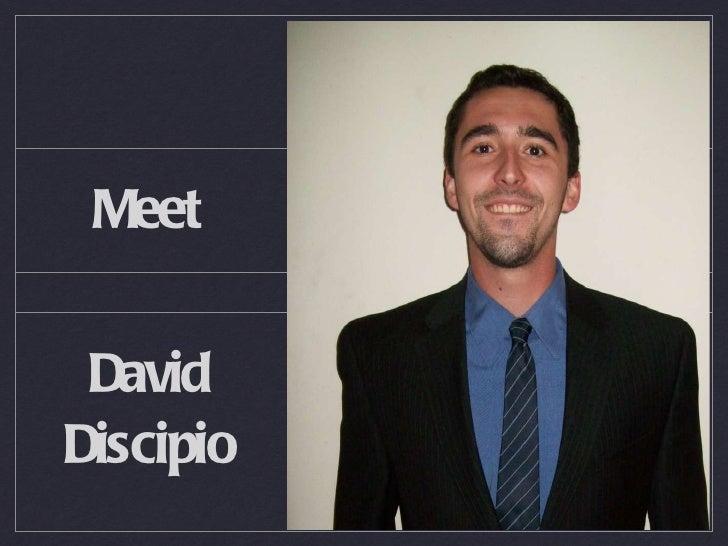 Meet <ul><li>David </li></ul><ul><li>Discipio </li></ul>