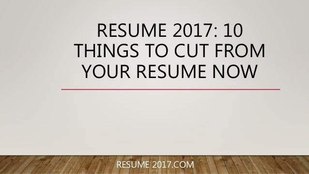 resume 2017 10 things to cut from your resume now