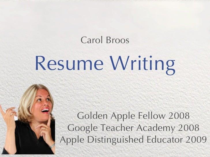 Carol BroosResume Writing     Golden Apple Fellow 2008   Google Teacher Academy 2008  Apple Distinguished Educator 2009