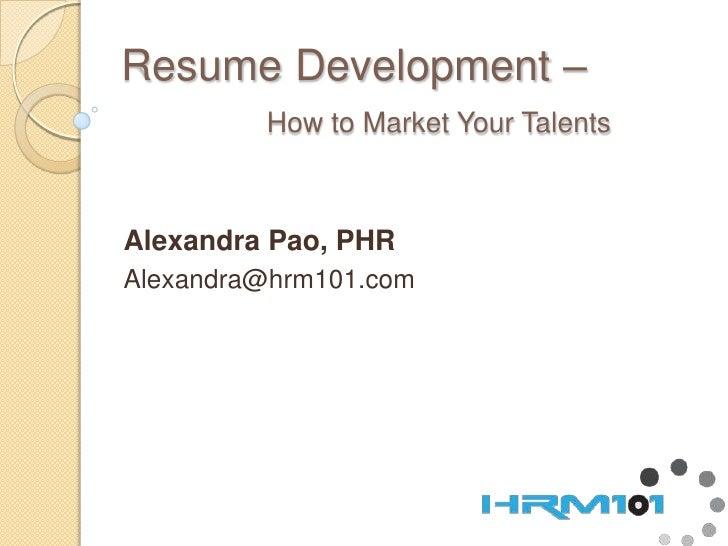 Resume Development –How to Market Your Talents<br />Alexandra Pao, PHR<br />Alexandra@hrm101.com<br />