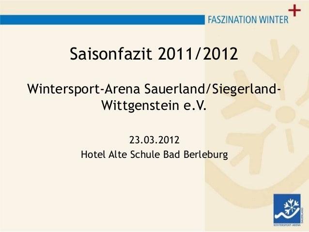 Saisonfazit 2011/2012 Wintersport-Arena Sauerland/Siegerland- Wittgenstein e.V. 23.03.2012 Hotel Alte Schule Bad Berleburg