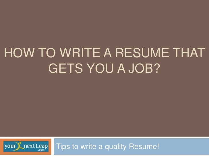 HOW TO WRITE A RESUME THAT     GETS YOU A JOB?      Tips to write a quality Resume!