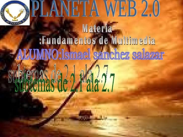 PLANETA WEB 2.0 ALUMNO:Ismael sanchez salazar subtemas de 2.1 ala 2.7 Materia :Fundamentos de Multimedia