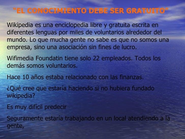 """"""" EL CONOCIMIENTO DEBE SER GRATUITO""""  Wikipedia es una enciclopedia libre y gratuita escrita en diferentes lenguas por mil..."""