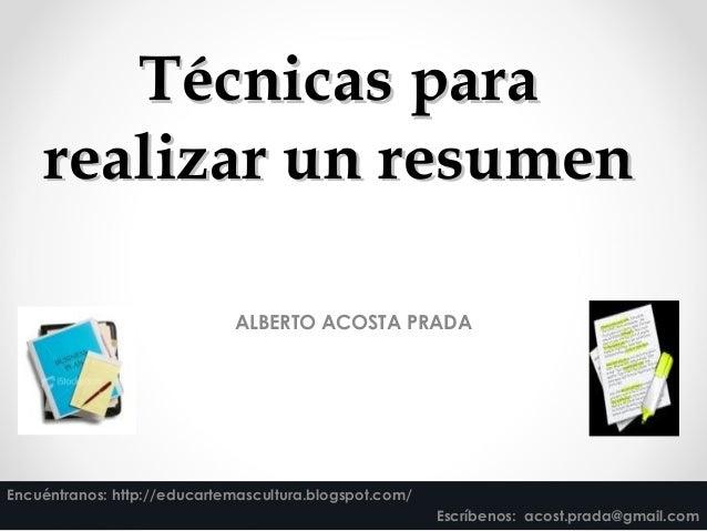 Técnicas paraTécnicas para realizar un resumenrealizar un resumen ALBERTO ACOSTA PRADA Encuéntranos: http://educartemascul...