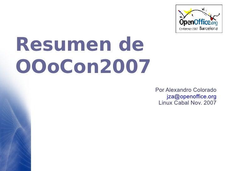 Resumen de OOoCon2007 Por Alexandro Colorado [email_address] Linux Cabal Nov. 2007