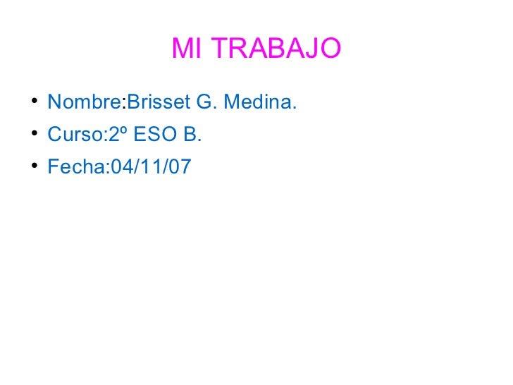 MI TRABAJO <ul><li>Nombre : Brisset G. Medina. </li></ul><ul><li>Curso:2º ESO B. </li></ul><ul><li>Fecha:04/11/07 </li></ul>