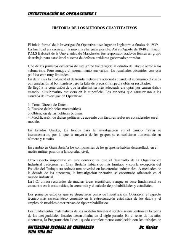 INVESTIGACIÓN DE OPERACIONES I HISTORIA DE LOS MÉTODOS CUANTITATIVOS El inicio formal de la Investigación Operativa tuvo l...