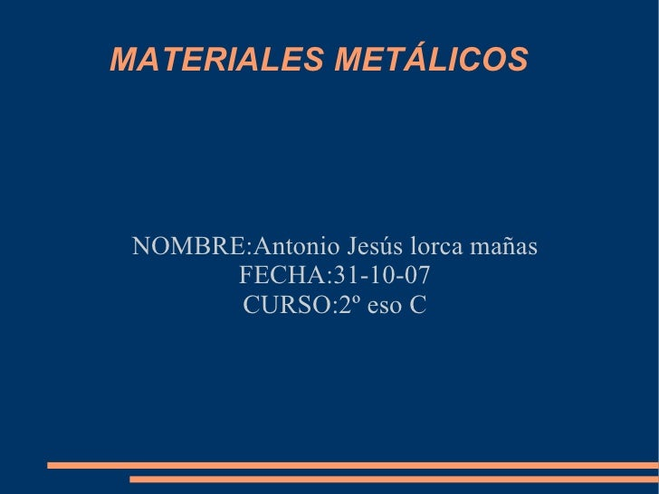 MATERIALES METÁLICOS NOMBRE:Antonio Jesús lorca mañas FECHA:31-10-07 CURSO:2º eso C