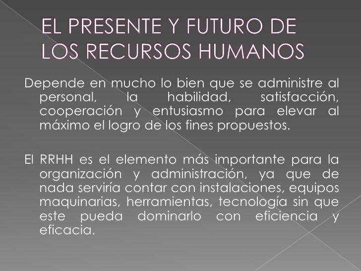 EL PRESENTE Y FUTURO DE LOS RECURSOS HUMANOS<br />Depende en mucho lo bien que se administre al personal, la habilidad, sa...