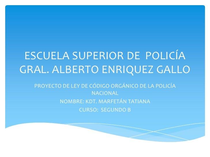 ESCUELA SUPERIOR DE POLICÍAGRAL. ALBERTO ENRIQUEZ GALLO  PROYECTO DE LEY DE CÓDIGO ORGÁNICO DE LA POLICÍA                 ...