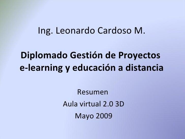 Ing. Leonardo Cardoso M.  Diplomado Gestión de Proyectos e-learning y educación a distancia                Resumen        ...