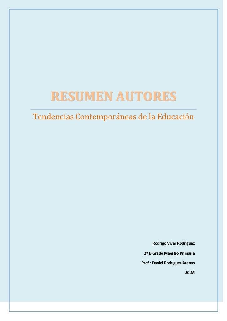 RESUMEN AUTORESTendencias Contemporáneas de la EducaciónRodrigo Vivar Rodríguez2º B Grado Maestro PrimariaProf.: Daniel Ro...