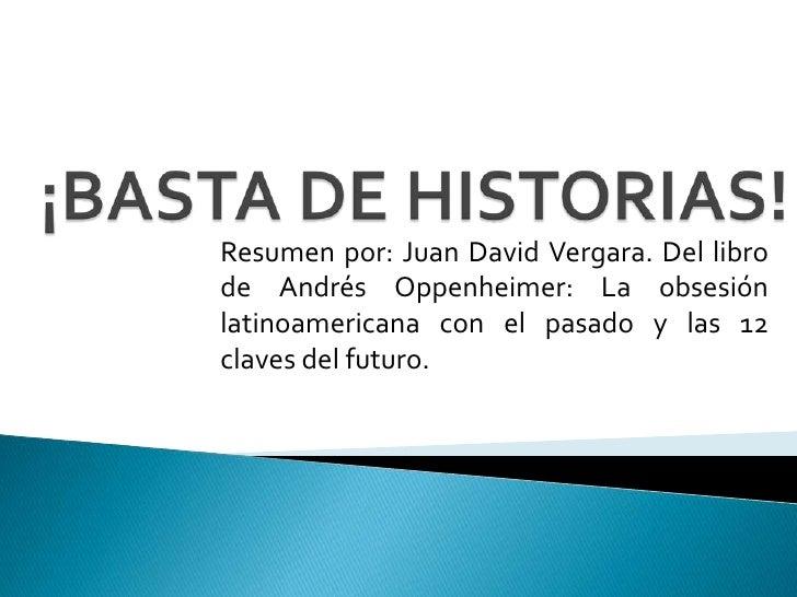 ¡BASTA DE HISTORIAS!<br />Resumen por: Juan David Vergara. Del libro de Andrés Oppenheimer: La obsesión latinoamericana co...
