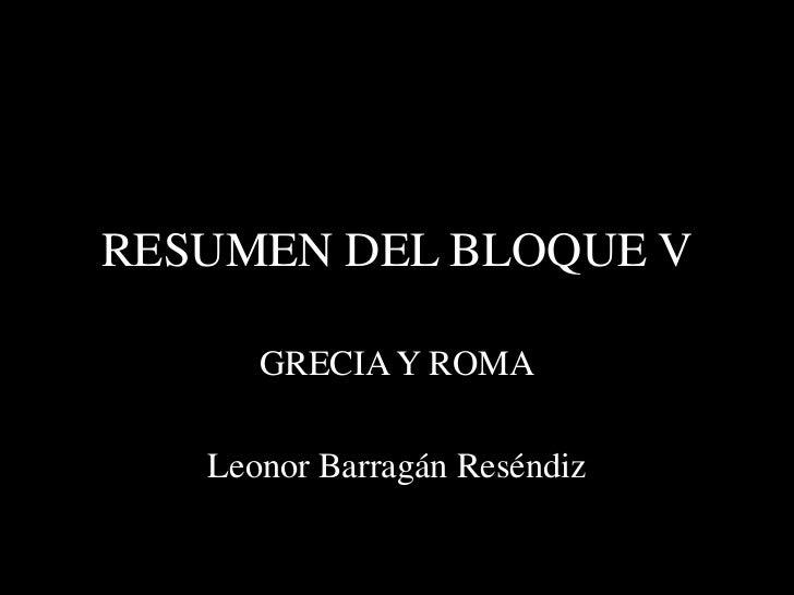 RESUMEN DEL BLOQUE V      GRECIA Y ROMA   Leonor Barragán Reséndiz
