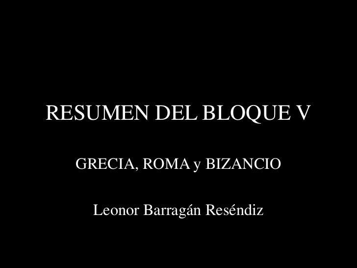 RESUMEN DEL BLOQUE V  GRECIA, ROMA y BIZANCIO   Leonor Barragán Reséndiz