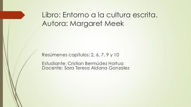 Libro: Entorno a la cultura escrita. Autora: Margaret Meek Resúmenes capítulos: 2, 6, 7, 9 y 10 Estudiante: Cristian Bermú...