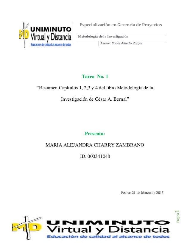 """Página1 Tarea No. 1 """"Resumen Capítulos 1, 2,3 y 4 del libro Metodología de la Investigación de César A. Bernal"""" Presenta: ..."""