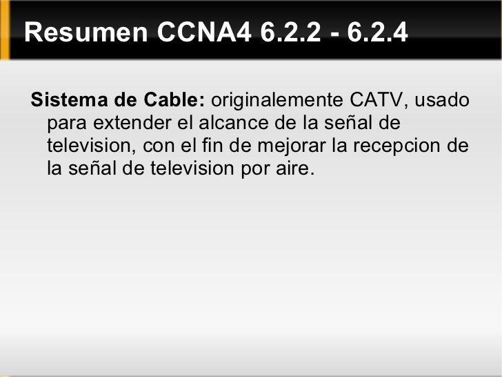 Resumen CCNA4 6.2.2 - 6.2.4 <ul><li>Sistema de Cable:  originalemente CATV, usado para extender el alcance de la señal de ...