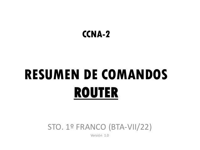 CCNA-2RESUMEN DE COMANDOS      ROUTER   STO. 1º FRANCO (BTA-VII/22)              Versión 1.0