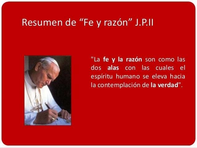 """Resumen de """"Fe y razón"""" J.P.II               """"La fe y la razón son como las               dos alas con las cuales el     ..."""