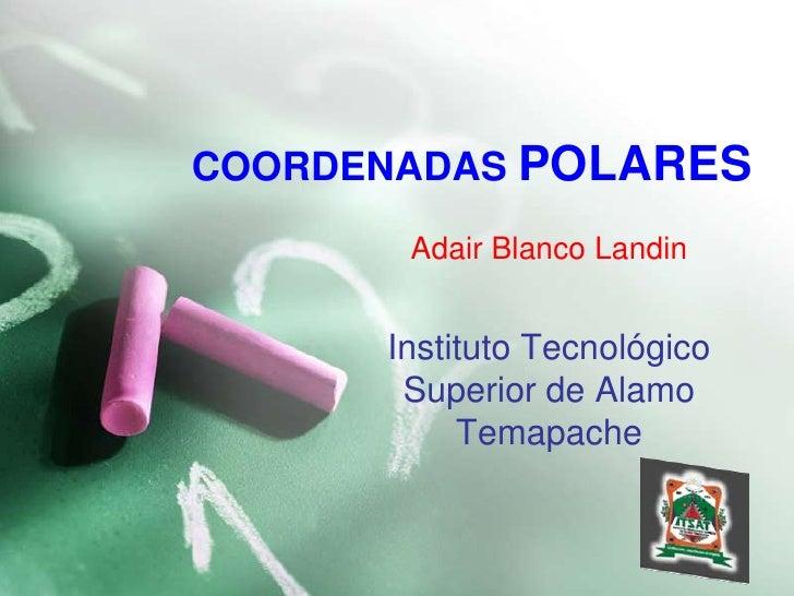 COORDENADAS POLARES<br />Adair Blanco Landin<br />Instituto Tecnológico Superior de AlamoTemapache<br />