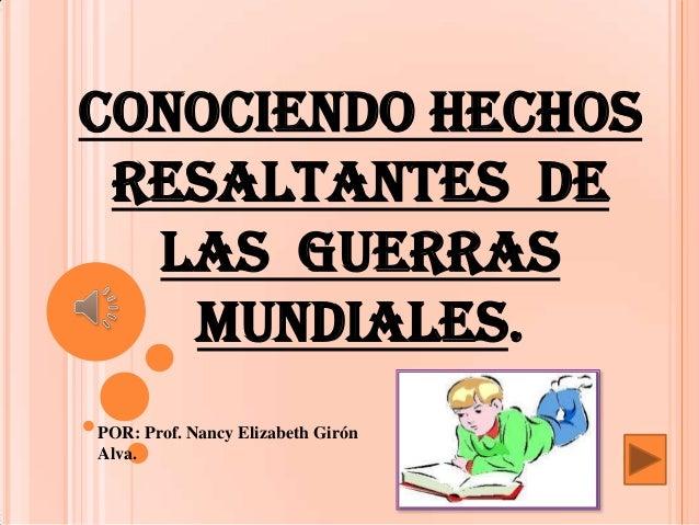 CONOCIENDO HECHOS RESALTANTES DE LAS GUERRAS MUNDIALES. POR: Prof. Nancy Elizabeth Girón Alva.