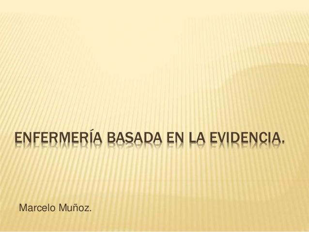 ENFERMERÍA BASADA EN LA EVIDENCIA. Marcelo Muñoz.
