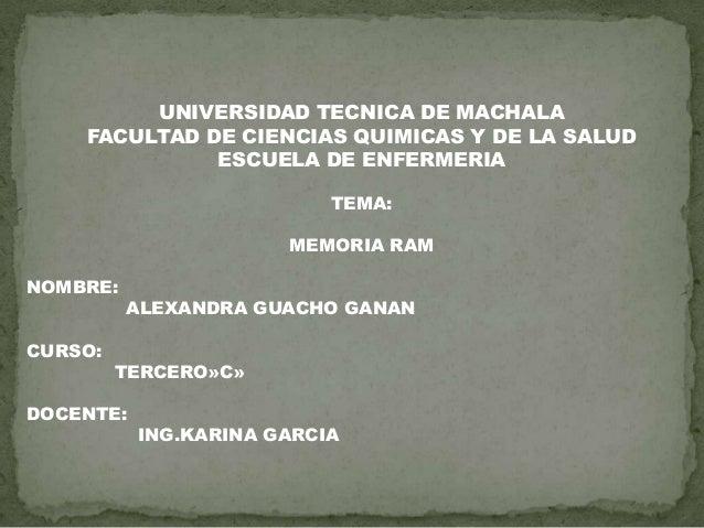 UNIVERSIDAD TECNICA DE MACHALA FACULTAD DE CIENCIAS QUIMICAS Y DE LA SALUD ESCUELA DE ENFERMERIA TEMA: MEMORIA RAM NOMBRE:...