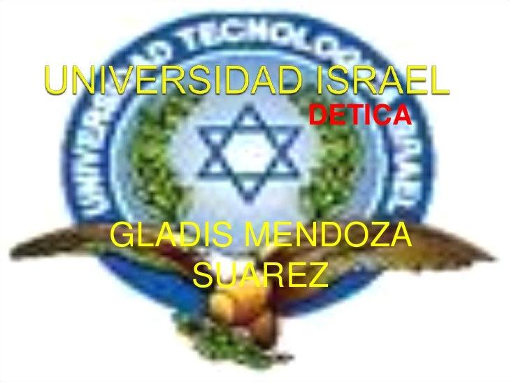 UNIVERSIDAD ISRAEL<br />DETICA<br />GLADIS MENDOZA SUAREZ<br />