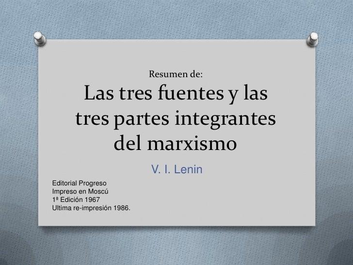 Resumen de:Las tres fuentes y las tres partes integrantes del marxismo<br />V. I. Lenin<br />Editorial Progreso<br />Impre...