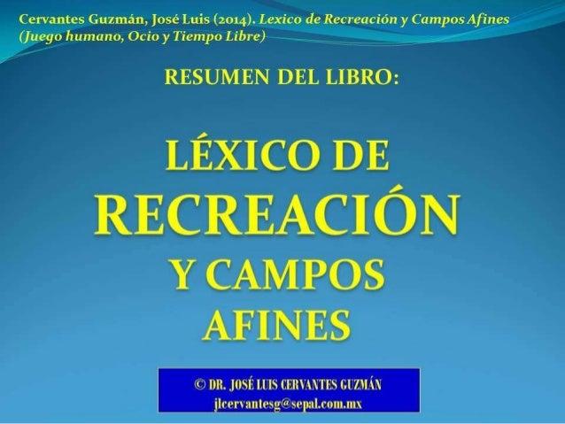 Cervantes Guzmán,  Iosé Luis (2014).  Lexico de Recreación y CamposAfines (juego humano,  Ocio y Tiempo Libre)  RESUMEN DE...