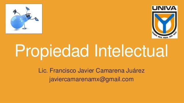 Propiedad Intelectual Lic. Francisco Javier Camarena Juárez javiercamarenamx@gmail.com