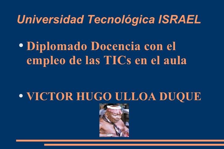 Universidad Tecnológica ISRAEL <ul><li>Diplomado Docencia con el empleo de las TICs en el aula </li></ul><ul><li>VICTOR HU...