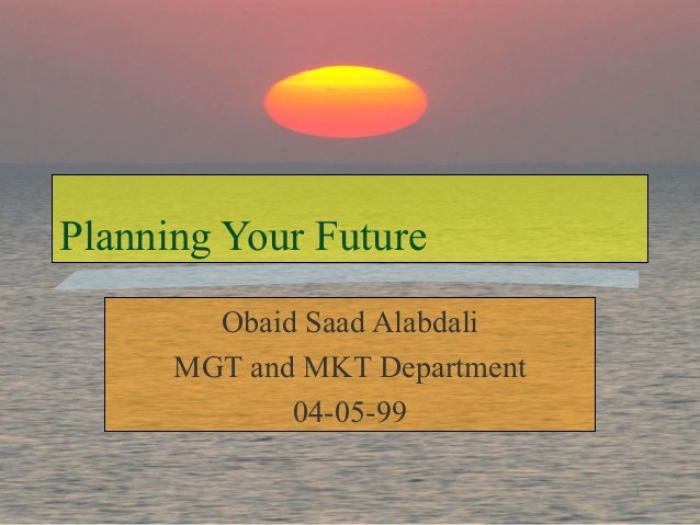 1 Planning Your Future Obaid Saad Alabdali MGT and MKT Department 04-05-99