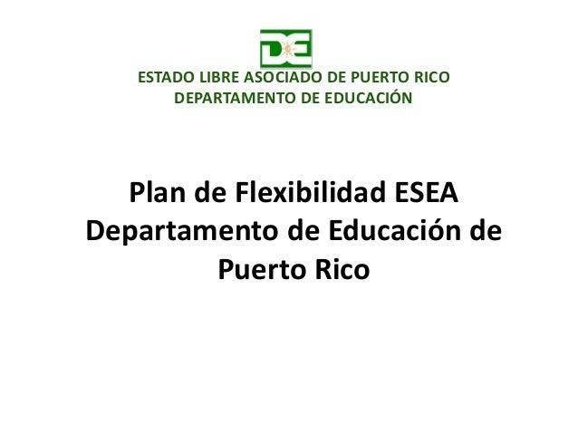 Plan de Flexibilidad ESEA Departamento de Educación de Puerto Rico ESTADO LIBRE ASOCIADO DE PUERTO RICO DEPARTAMENTO DE ED...