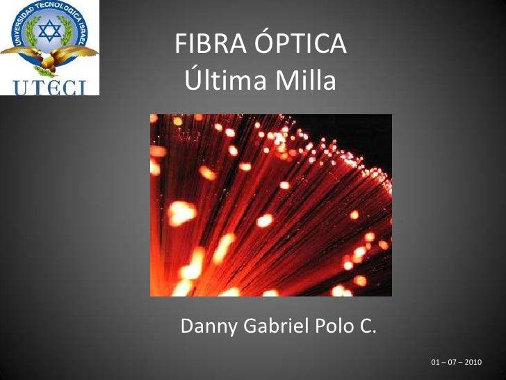 FIBRA ÓPTICA <br />Última Milla<br />Danny Gabriel Polo C.<br />01 – 07 – 2010 <br />