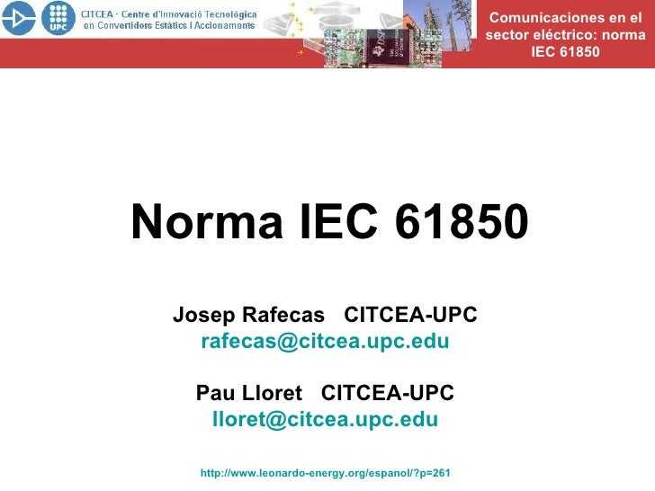 Norma IEC 61850 Josep Rafecas  CITCEA-UPC [email_address] Pau Lloret  CITCEA-UPC [email_address] http://www.leonardo-energ...