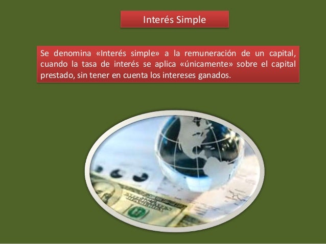Interés Simple Se denomina «Interés simple» a la remuneración de un capital, cuando la tasa de interés se aplica «únicamen...