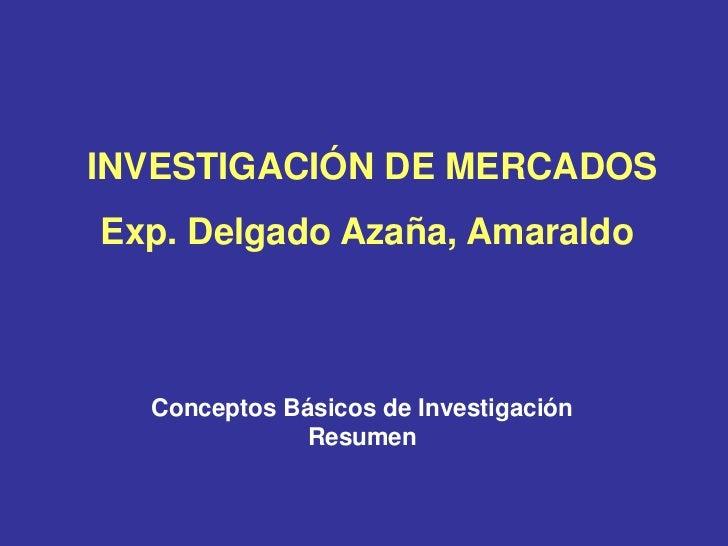 INVESTIGACIÓN DE MERCADOSExp. Delgado Azaña, Amaraldo  Conceptos Básicos de Investigación              Resumen