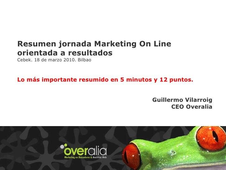 Resumen jornada Marketing On Line orientada a resultados Cebek. 18 de marzo 2010. Bilbao Lo más importante resumido en 5 m...