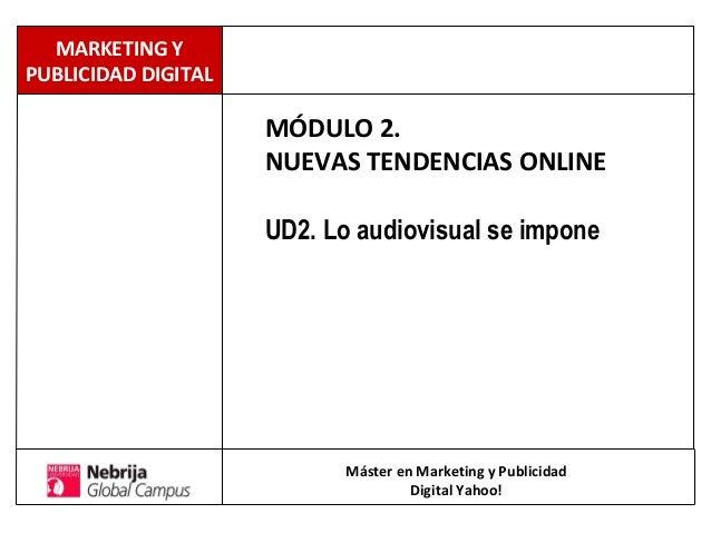 MÓDULO 2. NUEVAS TENDENCIAS ONLINE UD2. Lo audiovisual se impone Máster en Marketing y Publicidad Digital Yahoo! MARKETING...