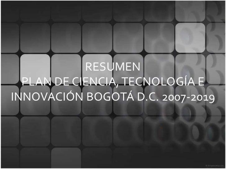 RESUMENPLAN DE CIENCIA, TECNOLOGÍA E INNOVACIÓN BOGOTÁ D.C. 2007-2019<br />
