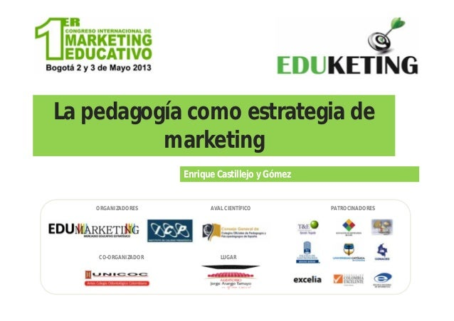La pedagogía como estrategia demarketingEnrique Castillejo y GómezORGANIZADORESCO-ORGANIZADORAVAL CIENTÍFICO PATROCINADORE...