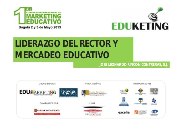 LIDERAZGO DEL RECTOR YMERCADEO EDUCATIVOJOSE LEONARDO RINCON CONTRERAS, S.J.ORGANIZADORESCO-ORGANIZADORAVAL CIENTÍFICO PAT...