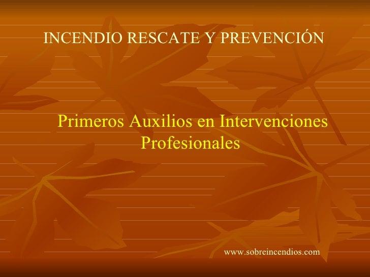 Primeros Auxilios en Intervenciones Profesionales INCENDIO RESCATE Y PREVENCIÓN   www.sobreincendios.com
