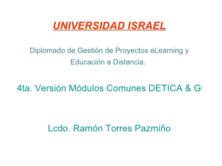 UNIVERSIDAD ISRAEL Diplomado de Gestión de Proyectos eLearning y Educación a Distancia.   4ta. Versión Módulos Comunes DET...