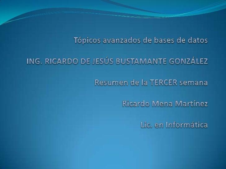 Tópicos avanzados de bases de datosING. RICARDO DE JESÚS BUSTAMANTE GONZÁLEZResumen de la TERCER semana Ricardo Mena Martí...