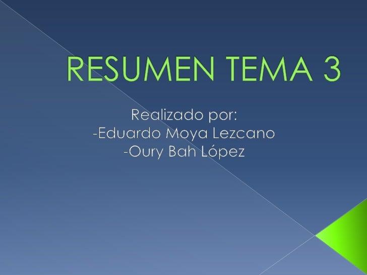 RESUMEN TEMA 3 <br />Realizado por:<br />-Eduardo Moya Lezcano<br />-Oury Bah López<br />